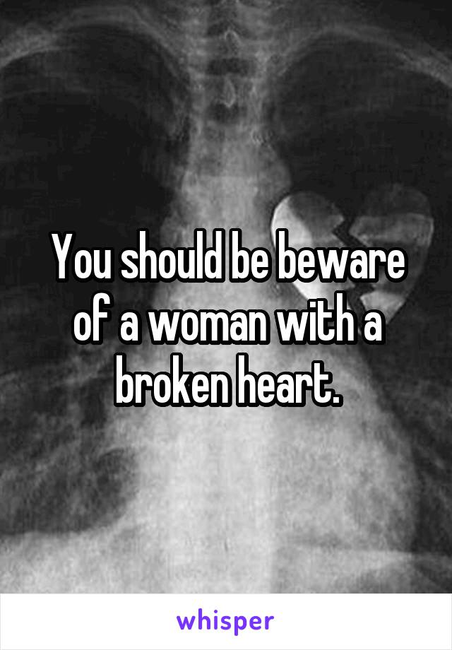 You should be beware of a woman with a broken heart.