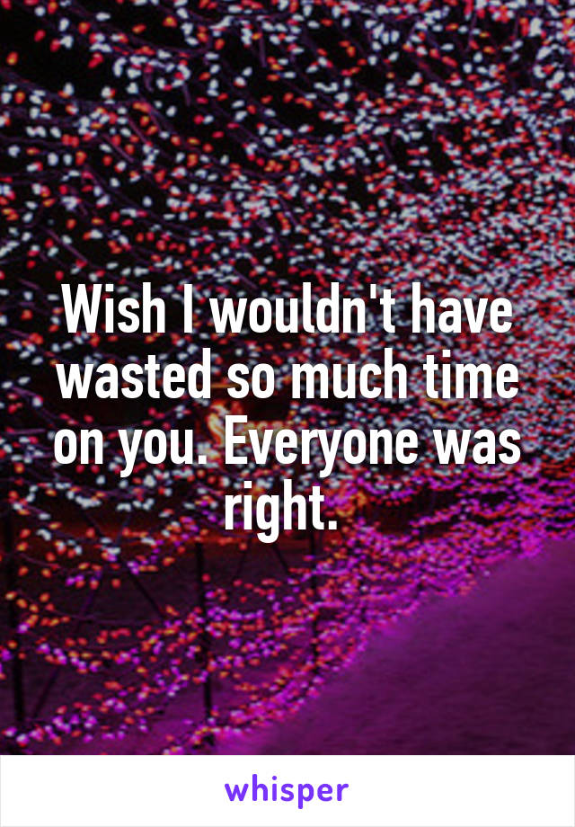 Wish I wouldn't have wasted so much time on you. Everyone was right.