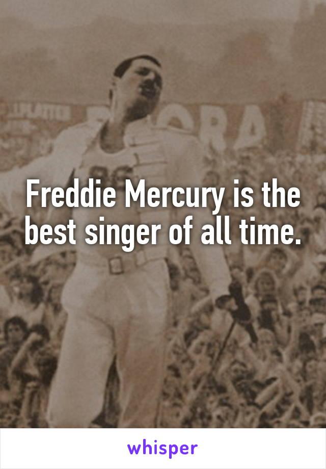 Freddie Mercury is the best singer of all time.
