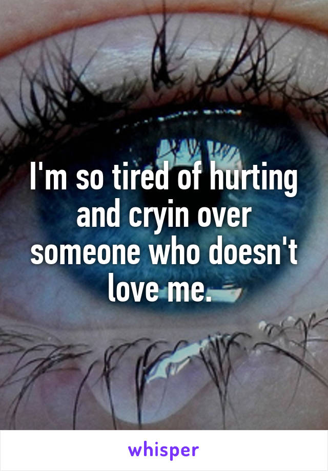 I'm so tired of hurting and cryin over someone who doesn't love me.