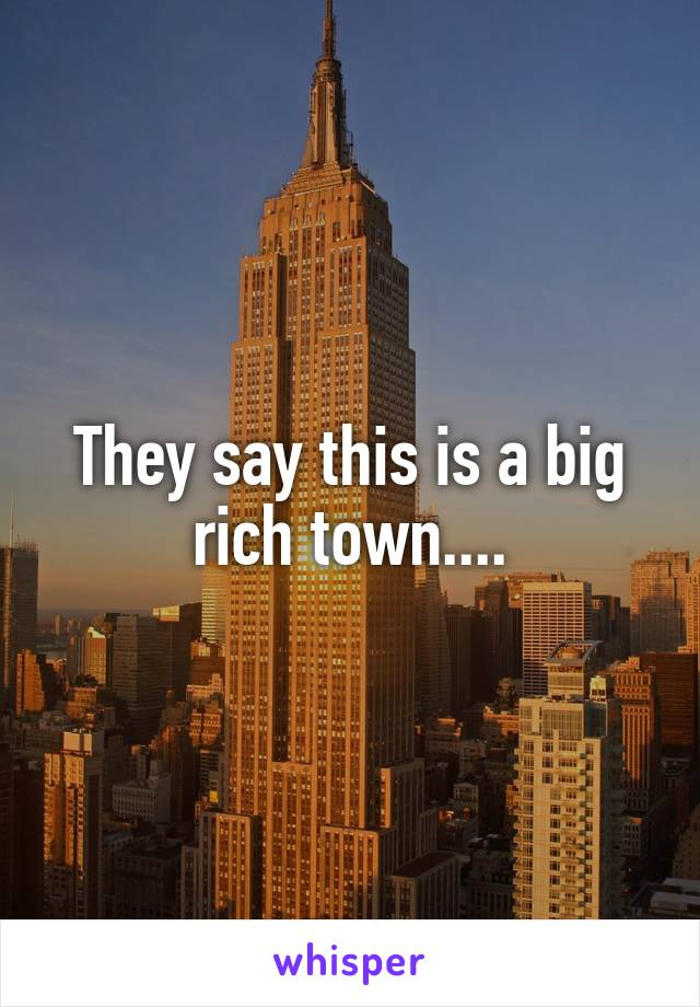 They say this is a big rich town....