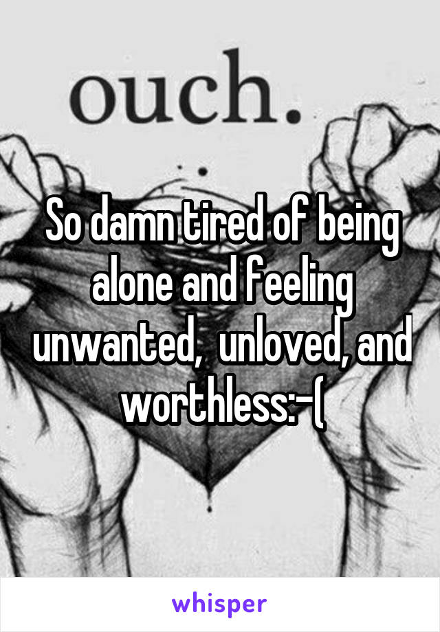 So damn tired of being alone and feeling unwanted,  unloved, and worthless:-(