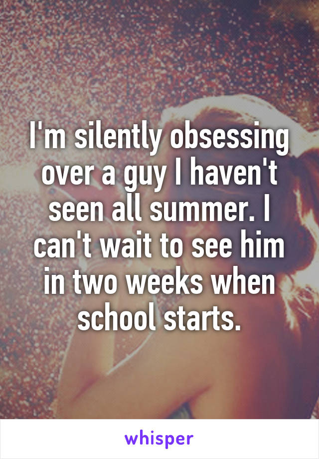 I'm silently obsessing over a guy I haven't seen all summer. I can't wait to see him in two weeks when school starts.