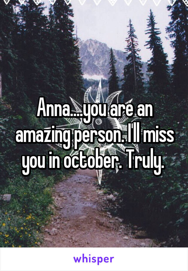 Anna....you are an amazing person. I'll miss you in october. Truly.