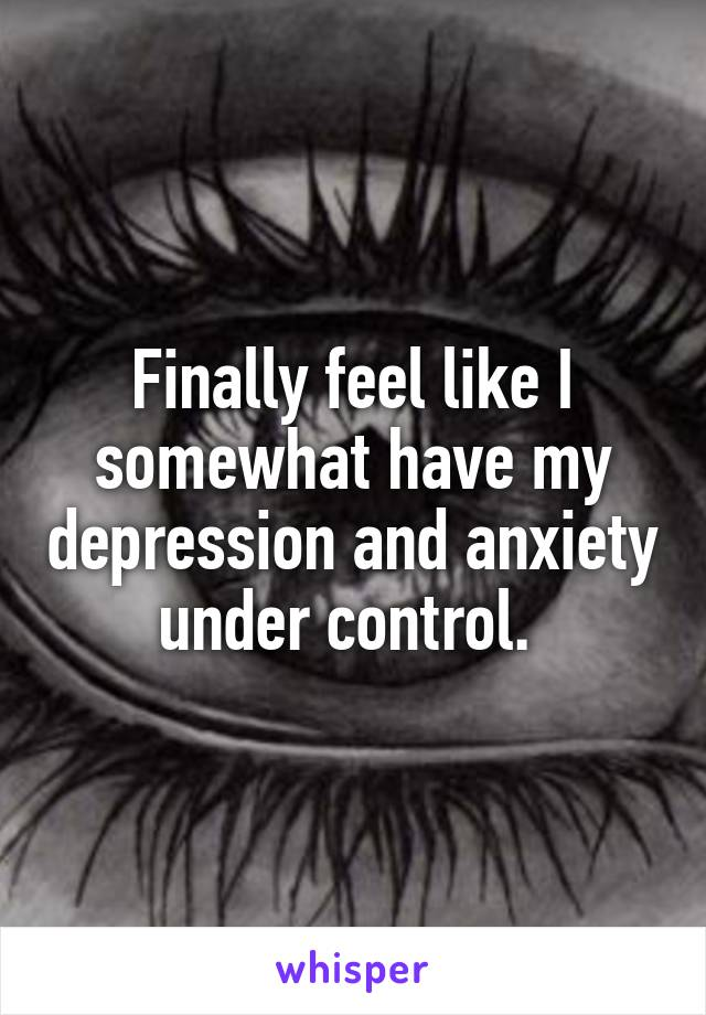 Finally feel like I somewhat have my depression and anxiety under control.