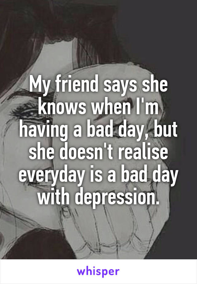 My friend says she knows when I'm having a bad day, but she doesn't realise everyday is a bad day with depression.