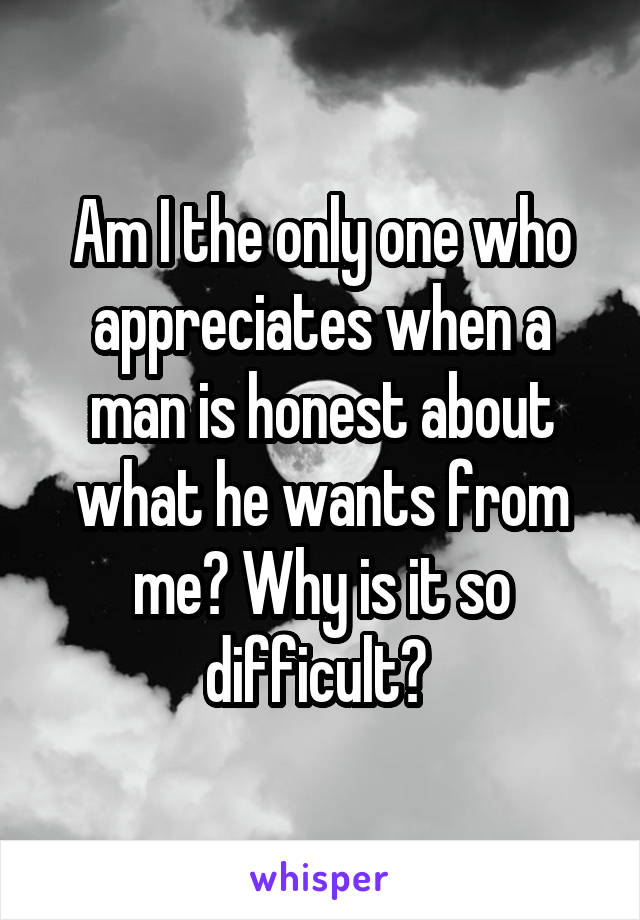 Am I the only one who appreciates when a man is honest about what he wants from me? Why is it so difficult?