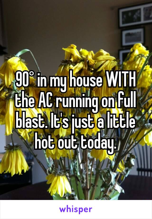 90° in my house WITH the AC running on full blast. It's just a little hot out today.