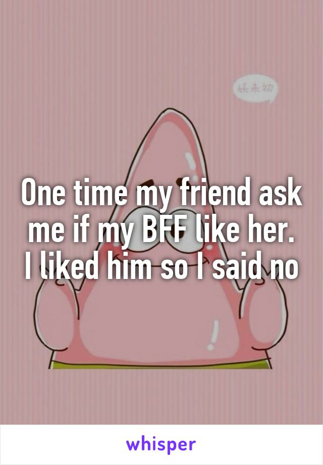 One time my friend ask me if my BFF like her. I liked him so I said no