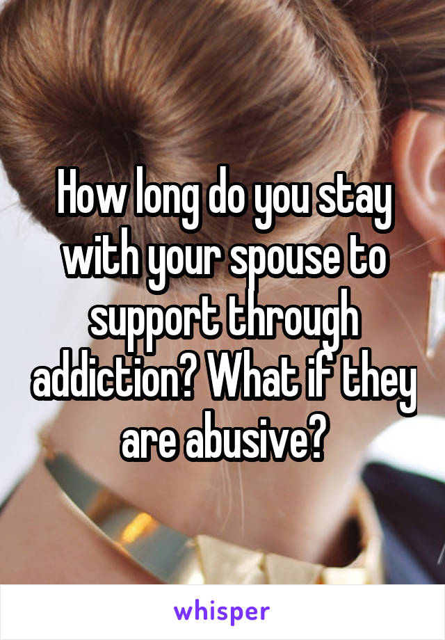 How long do you stay with your spouse to support through addiction? What if they are abusive?