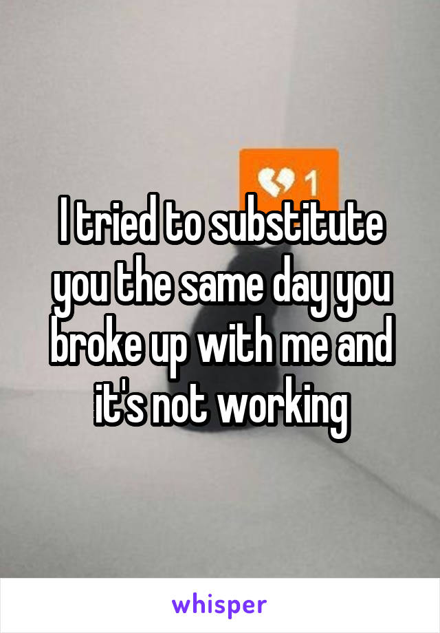I tried to substitute you the same day you broke up with me and it's not working
