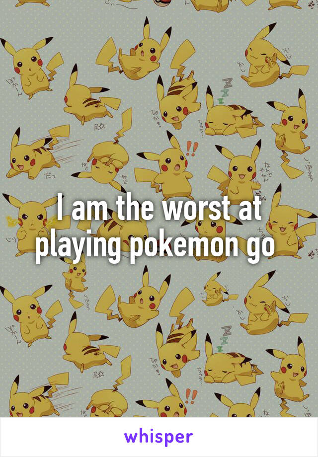 I am the worst at playing pokemon go