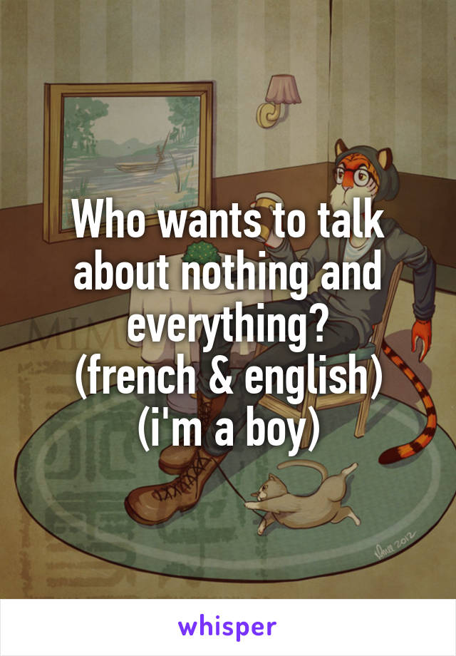Who wants to talk about nothing and everything? (french & english) (i'm a boy)