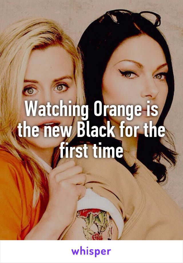 Watching Orange is the new Black for the first time
