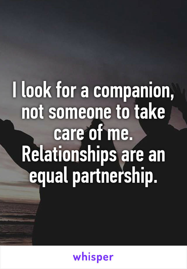 I look for a companion, not someone to take care of me. Relationships are an equal partnership.