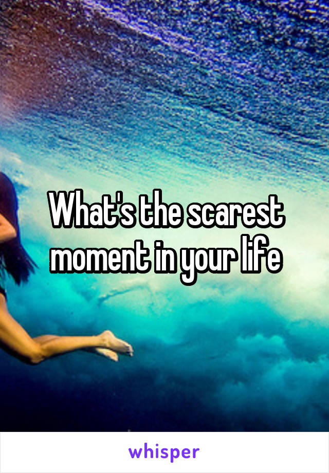 What's the scarest moment in your life