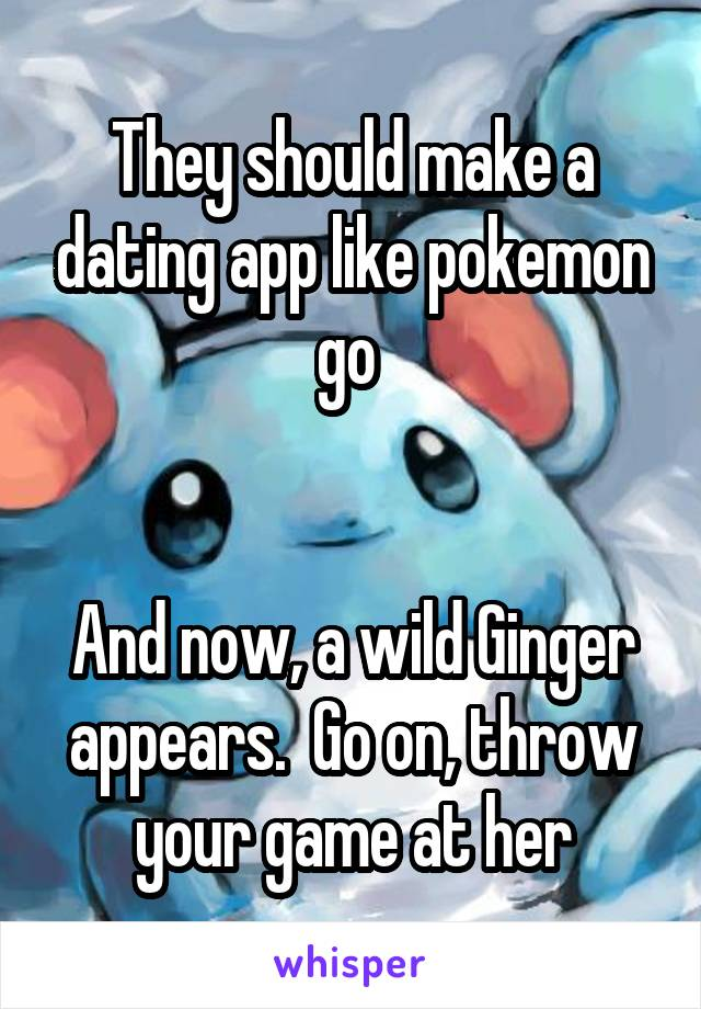 They should make a dating app like pokemon go    And now, a wild Ginger appears.  Go on, throw your game at her