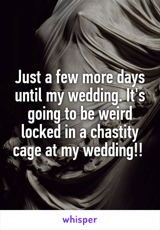 Just a few more days until my wedding. It's going to be weird locked in a chastity cage at my wedding!!