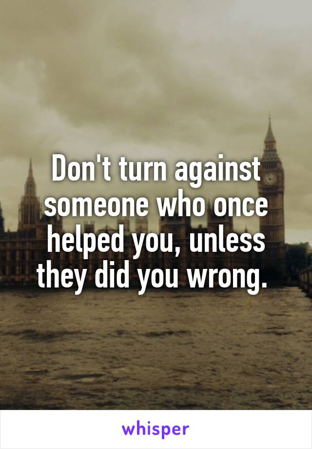 Don't turn against someone who once helped you, unless they did you wrong.