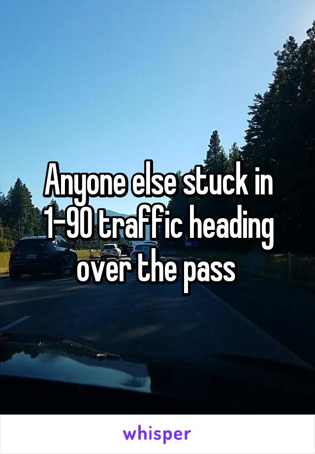 Anyone else stuck in 1-90 traffic heading over the pass