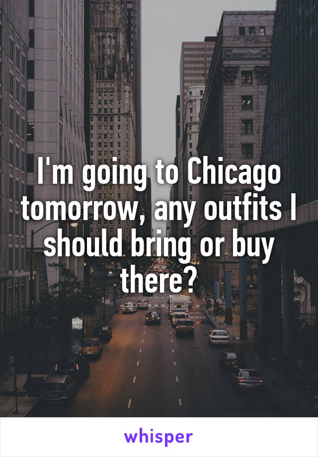 I'm going to Chicago tomorrow, any outfits I should bring or buy there?