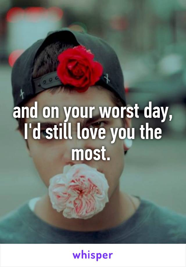 and on your worst day, I'd still love you the most.