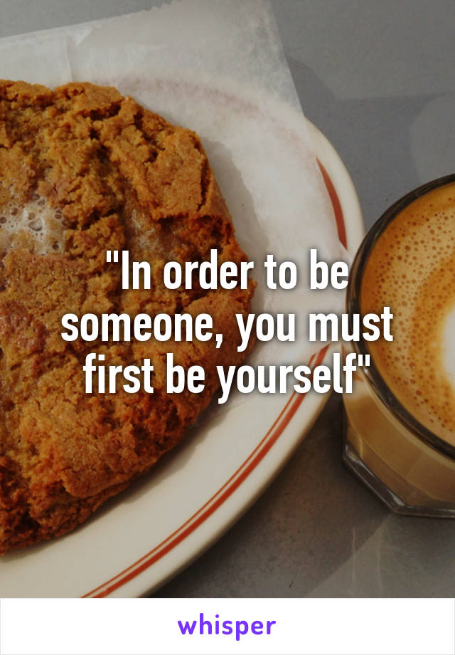 """""""In order to be someone, you must first be yourself"""""""