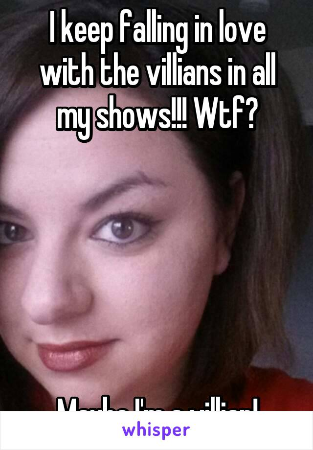 I keep falling in love with the villians in all my shows!!! Wtf?       Maybe I'm a villian!