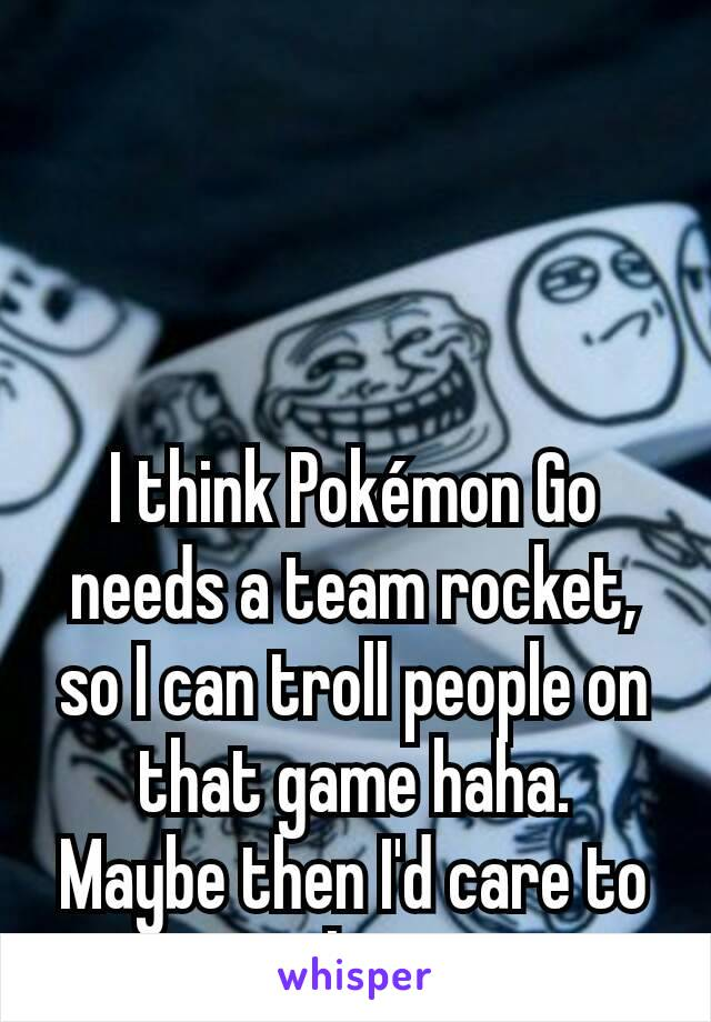 I think Pokémon Go needs a team rocket, so I can troll people on that game haha.  Maybe then I'd care to play.