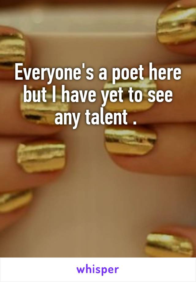 Everyone's a poet here but I have yet to see any talent .