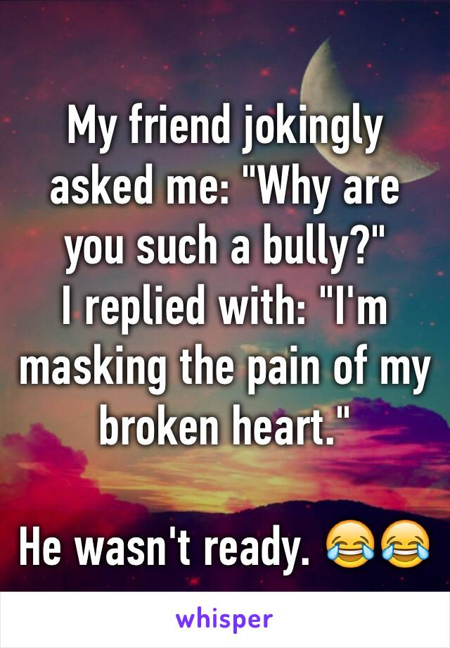 "My friend jokingly asked me: ""Why are you such a bully?""  I replied with: ""I'm masking the pain of my broken heart.""  He wasn't ready. 😂😂"