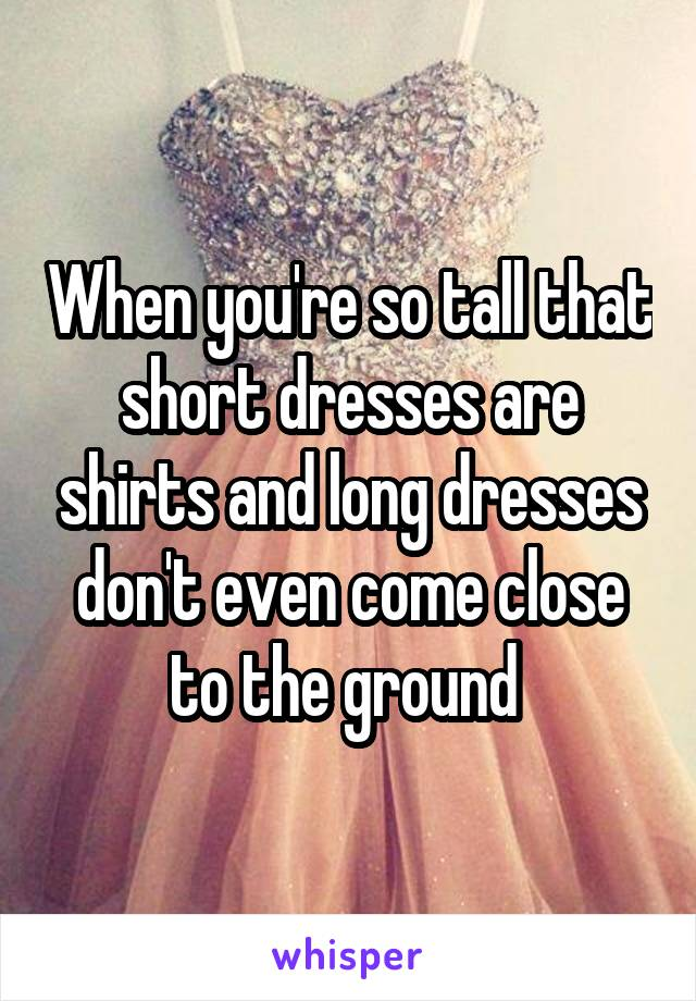 When you're so tall that short dresses are shirts and long dresses don't even come close to the ground