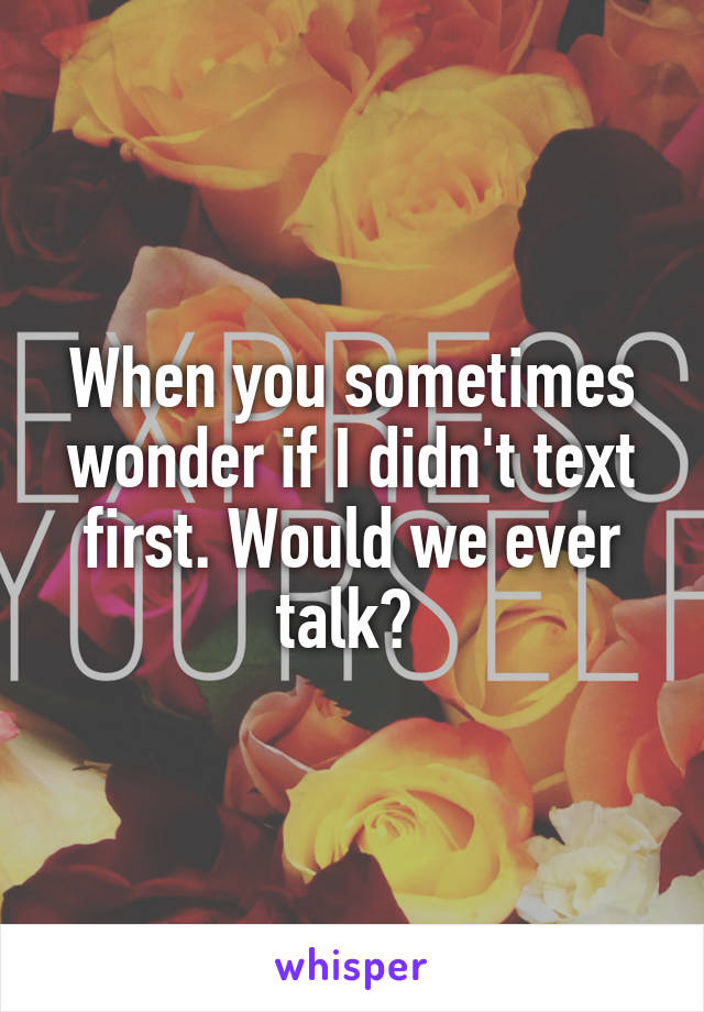 When you sometimes wonder if I didn't text first. Would we ever talk?