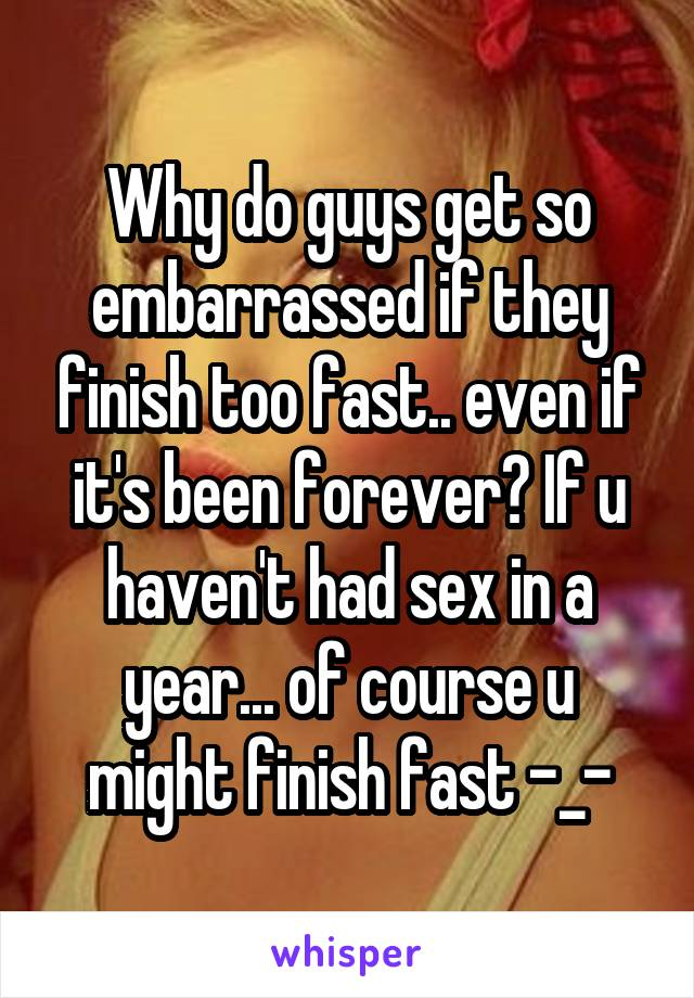 Why do guys get so embarrassed if they finish too fast.. even if it's been forever? If u haven't had sex in a year... of course u might finish fast -_-