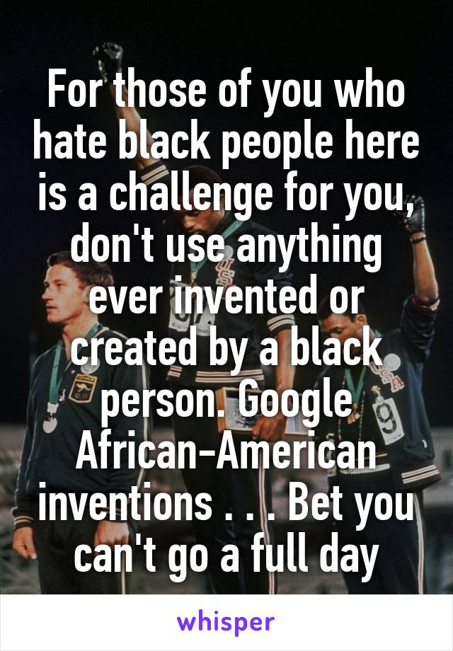 For those of you who hate black people here is a challenge for you, don't use anything ever invented or created by a black person. Google African-American inventions . . . Bet you can't go a full day