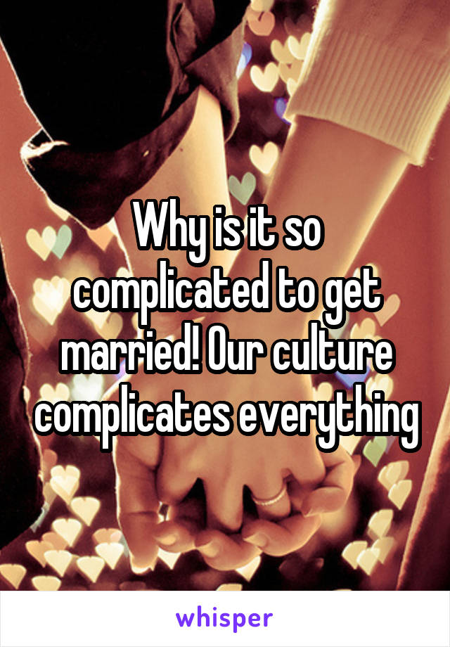Why is it so complicated to get married! Our culture complicates everything