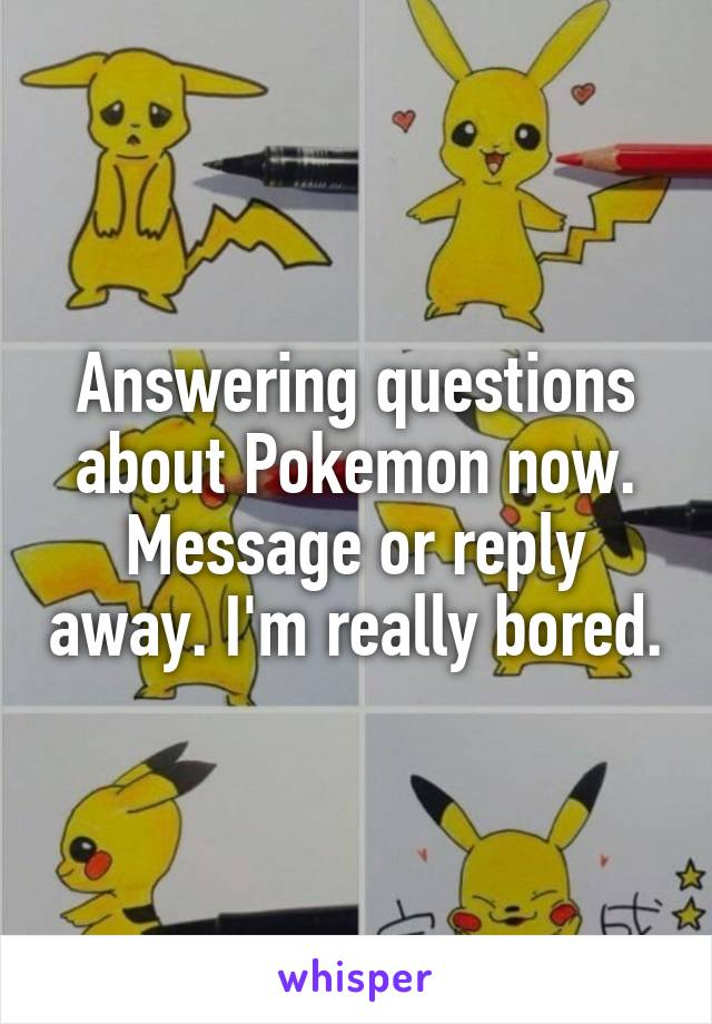 Answering questions about Pokemon now. Message or reply away. I'm really bored.