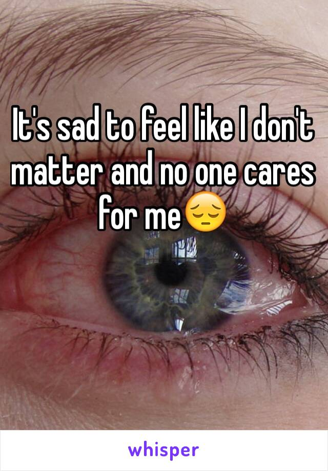 It's sad to feel like I don't matter and no one cares for me😔