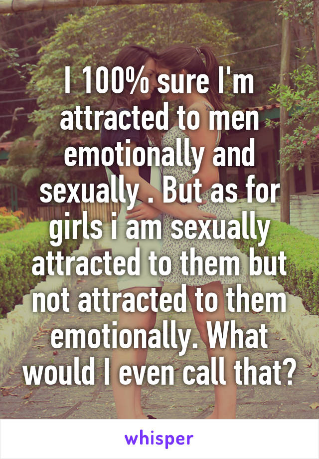 I 100% sure I'm attracted to men emotionally and sexually . But as for girls i am sexually attracted to them but not attracted to them emotionally. What would I even call that?