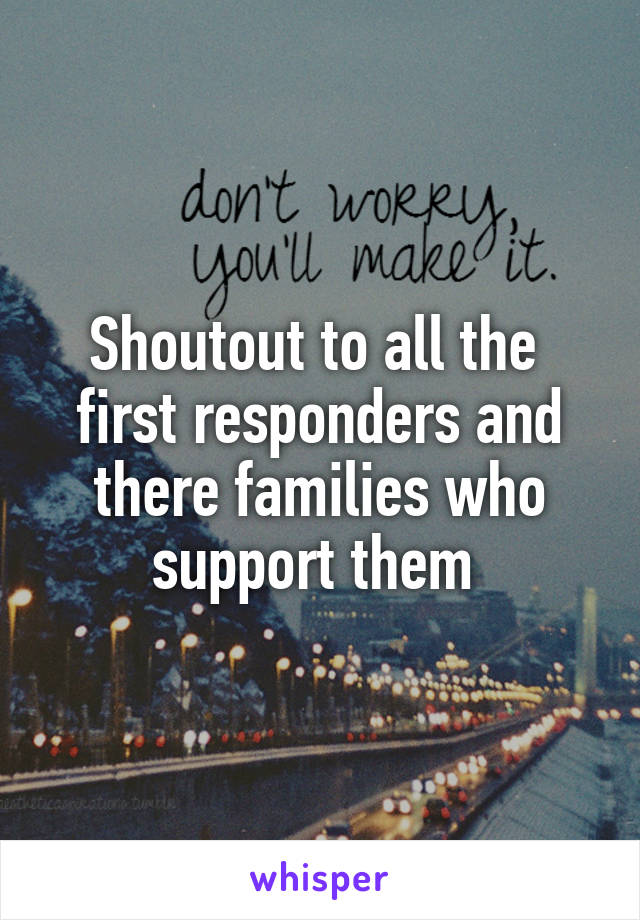 Shoutout to all the  first responders and there families who support them