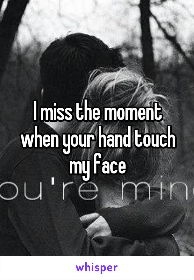 I miss the moment when your hand touch my face