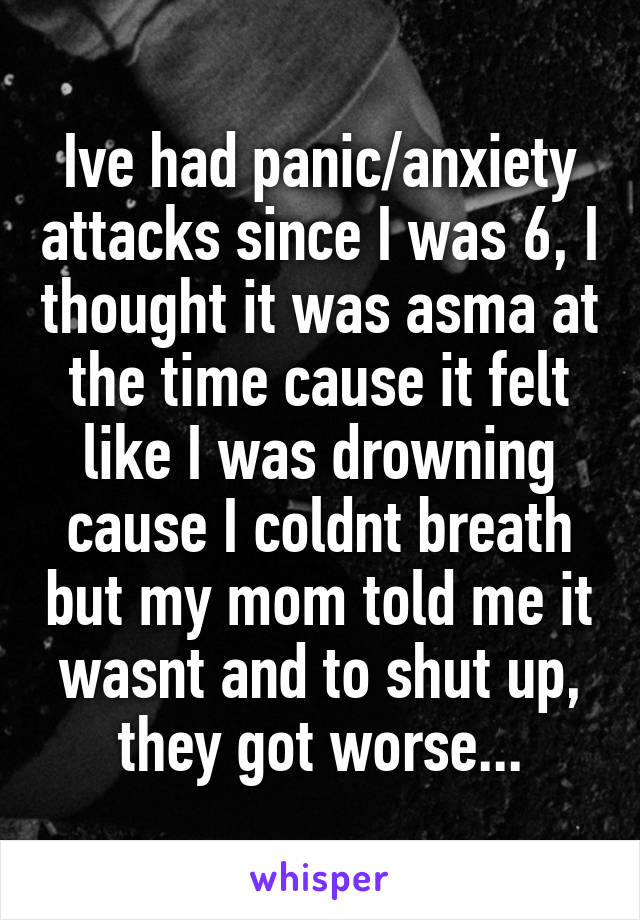 Ive had panic/anxiety attacks since I was 6, I thought it was asma at the time cause it felt like I was drowning cause I coldnt breath but my mom told me it wasnt and to shut up, they got worse...
