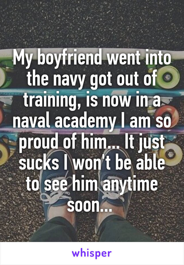 My boyfriend went into the navy got out of training, is now in a naval academy I am so proud of him... It just sucks I won't be able to see him anytime soon...