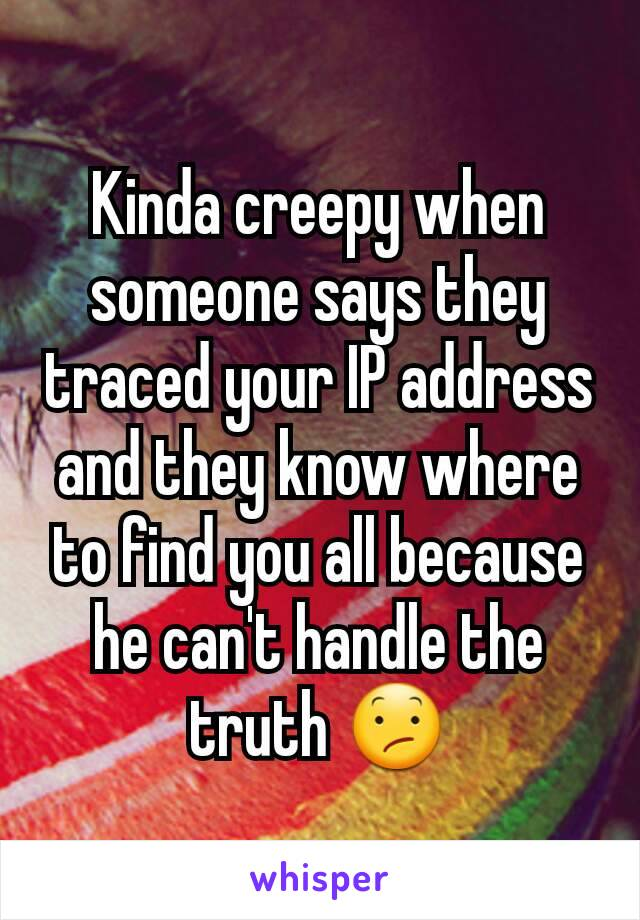 Kinda creepy when someone says they traced your IP address and they know where to find you all because he can't handle the truth 😕