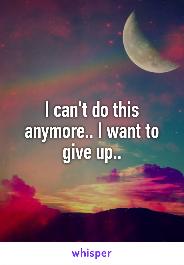 I can't do this anymore.. I want to give up..