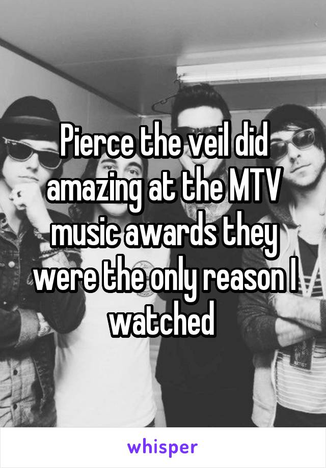 Pierce the veil did amazing at the MTV music awards they were the only reason I watched