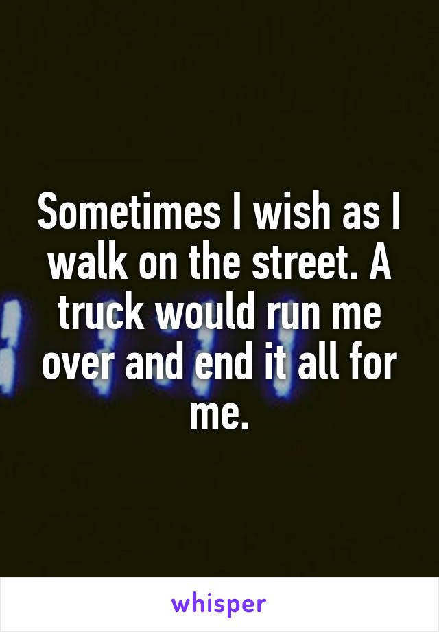 Sometimes I wish as I walk on the street. A truck would run me over and end it all for me.