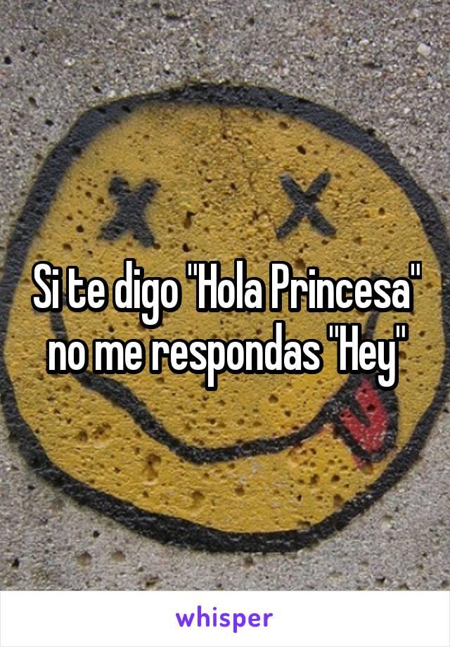 """Si te digo """"Hola Princesa"""" no me respondas """"Hey"""""""