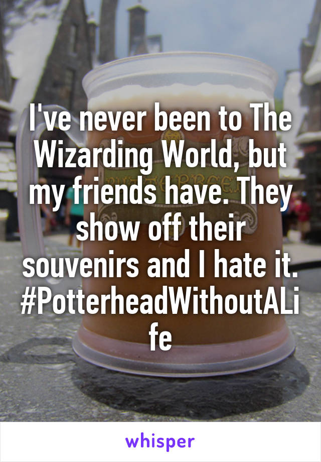 I've never been to The Wizarding World, but my friends have. They show off their souvenirs and I hate it. #PotterheadWithoutALife