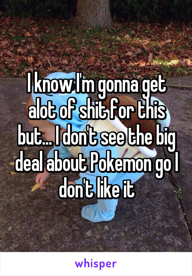 I know I'm gonna get alot of shit for this but... I don't see the big deal about Pokemon go I don't like it